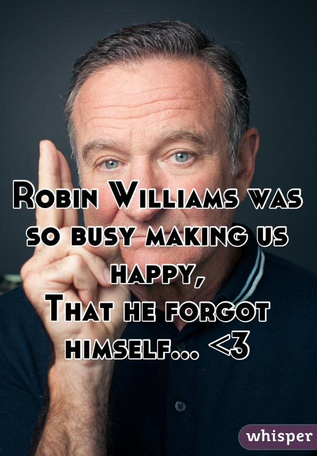 Robin Williams was so busy making us happy, That he forgot himself... <3