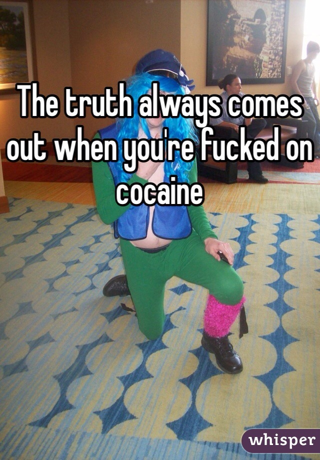The truth always comes out when you're fucked on cocaine