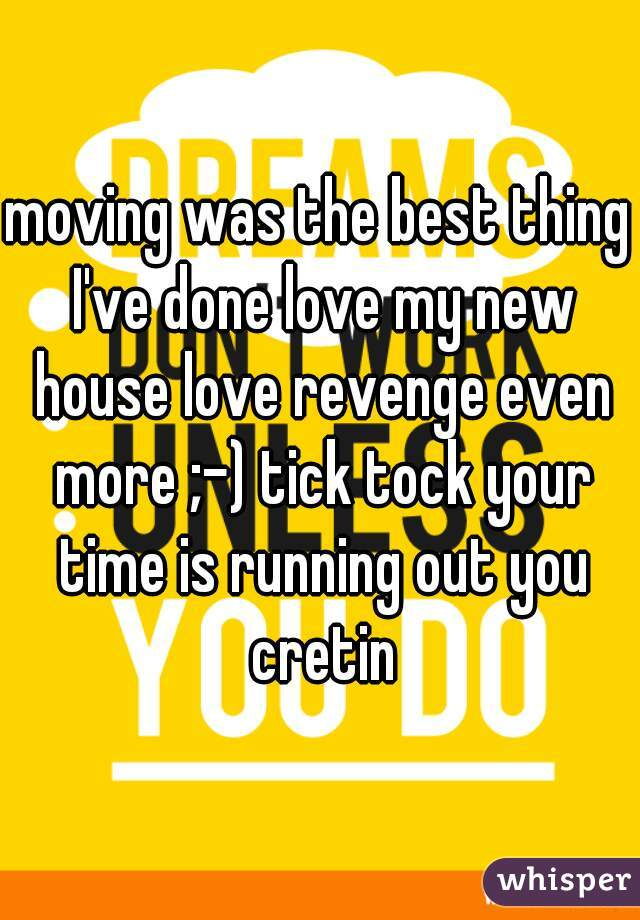 moving was the best thing I've done love my new house love revenge even more ;-) tick tock your time is running out you cretin