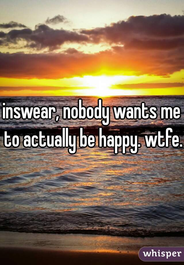 inswear, nobody wants me to actually be happy. wtfe.