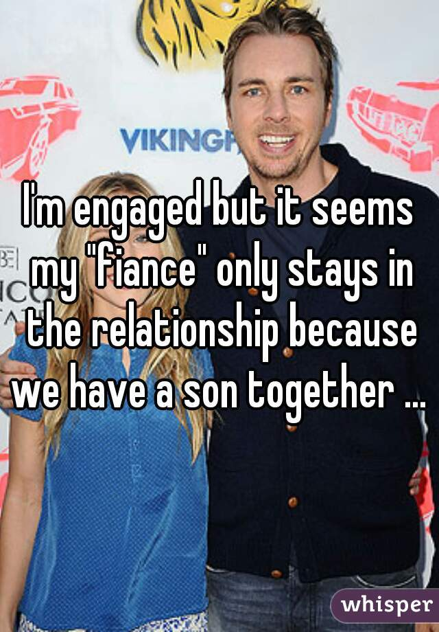 """I'm engaged but it seems my """"fiance"""" only stays in the relationship because we have a son together ..."""