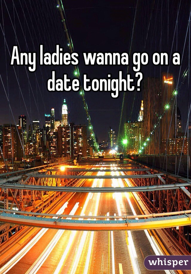 Any ladies wanna go on a date tonight?