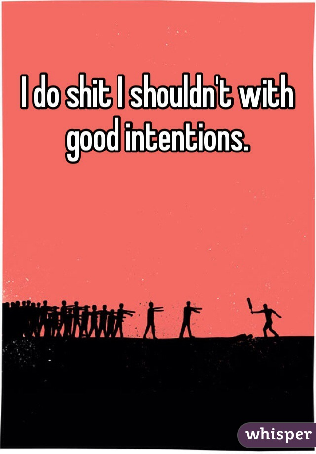 I do shit I shouldn't with good intentions.