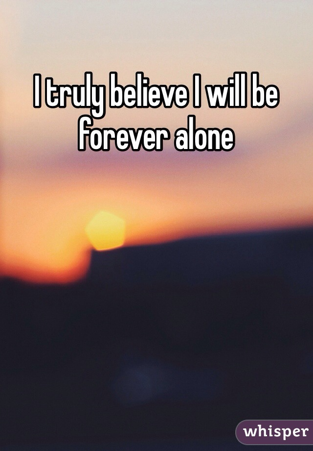I truly believe I will be forever alone