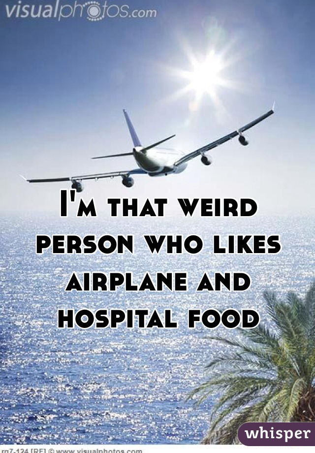 I'm that weird person who likes airplane and hospital food