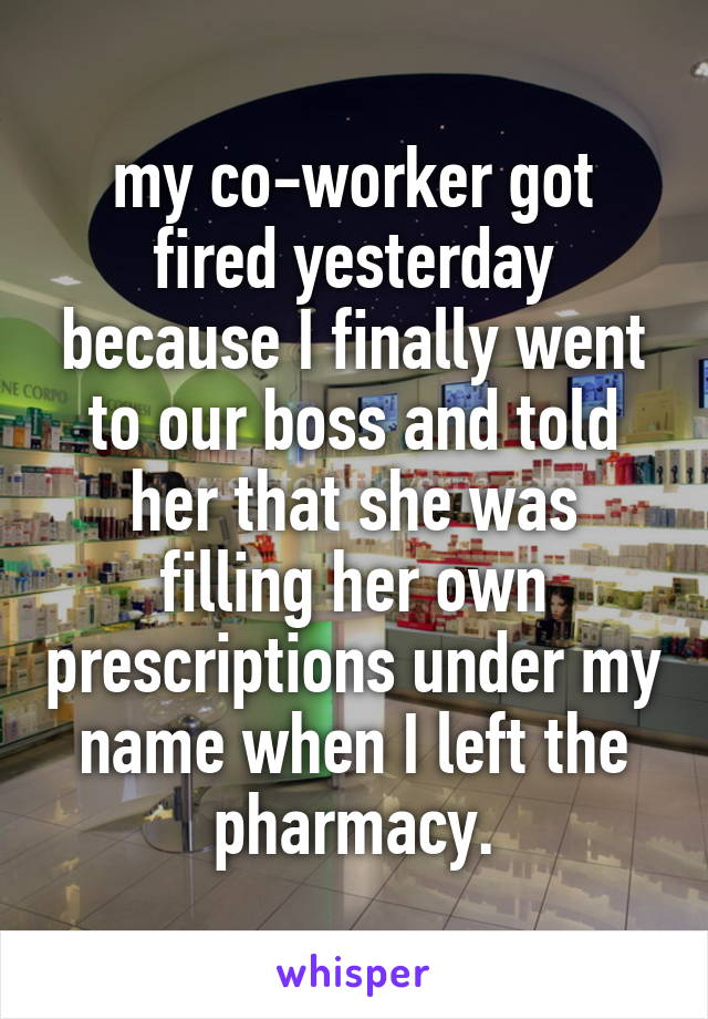 my co-worker got fired yesterday because I finally went to our boss and told her that she was filling her own prescriptions under my name when I left the pharmacy.