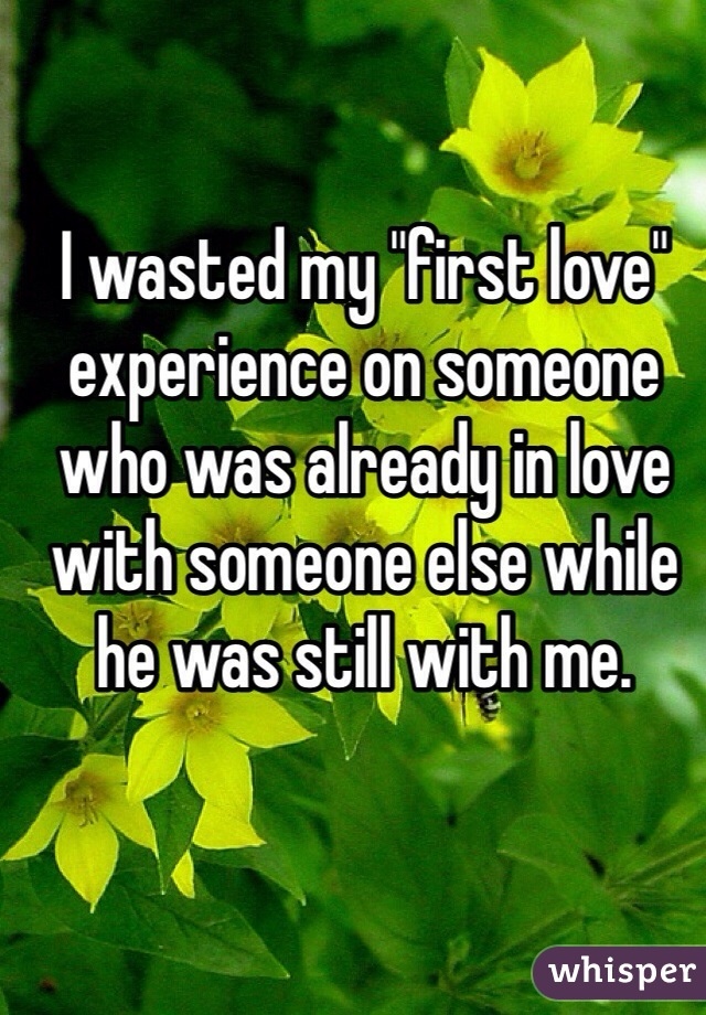 "I wasted my ""first love"" experience on someone who was already in love with someone else while he was still with me."
