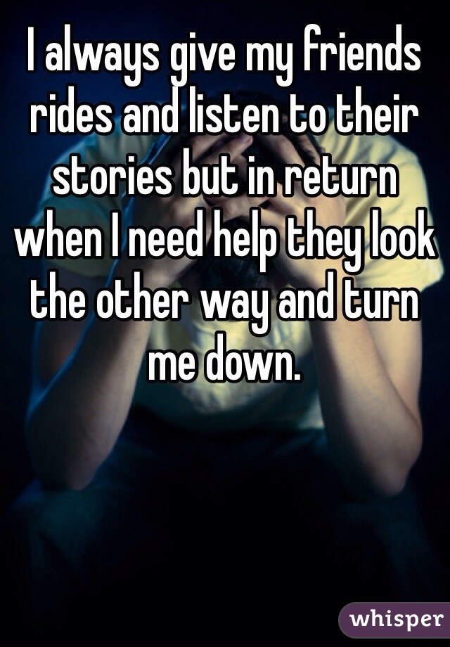 I always give my friends rides and listen to their stories but in return when I need help they look the other way and turn me down.