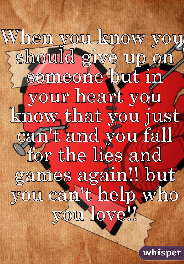 When you know you should give up on someone but in your heart you know that you just can't and you fall for the lies and games again!! but you can't help who you love!!