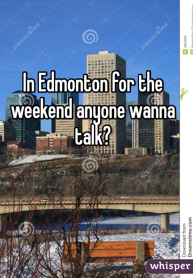 In Edmonton for the weekend anyone wanna talk?