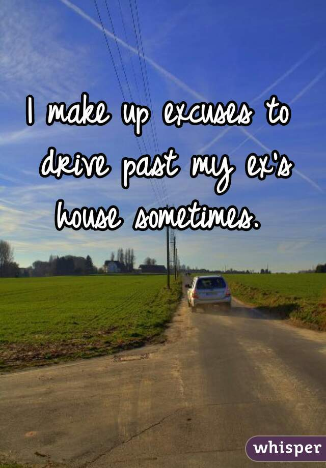 I make up excuses to drive past my ex's house sometimes.
