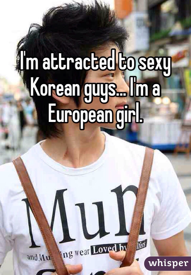 I'm attracted to sexy Korean guys... I'm a European girl.