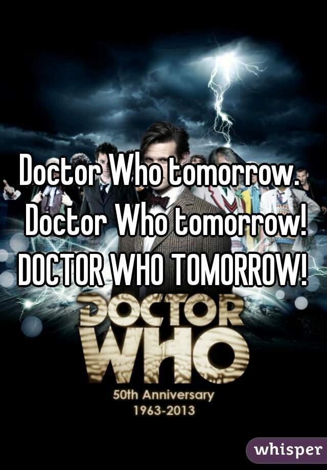Doctor Who tomorrow.  Doctor Who tomorrow! DOCTOR WHO TOMORROW!