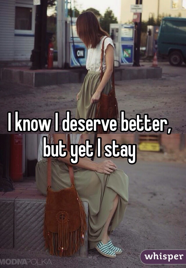 I know I deserve better, but yet I stay