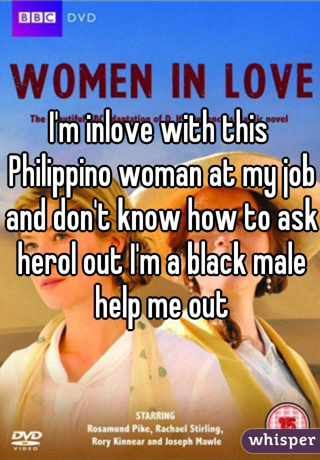 I'm inlove with this Philippino woman at my job and don't know how to ask herol out I'm a black male help me out