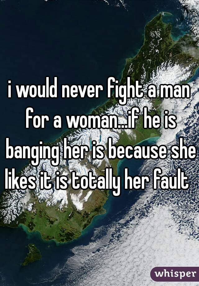 i would never fight a man for a woman...if he is banging her is because she likes it is totally her fault