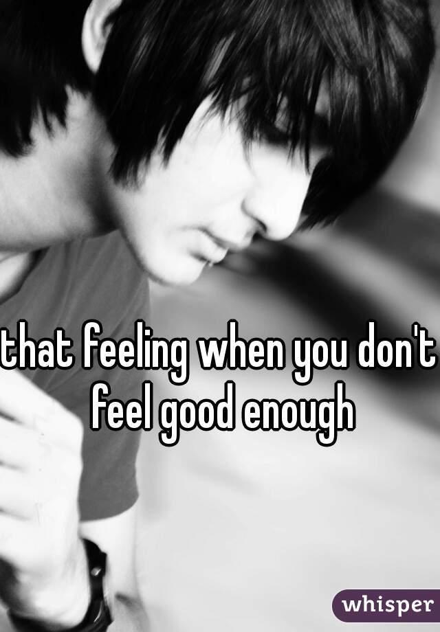 that feeling when you don't feel good enough