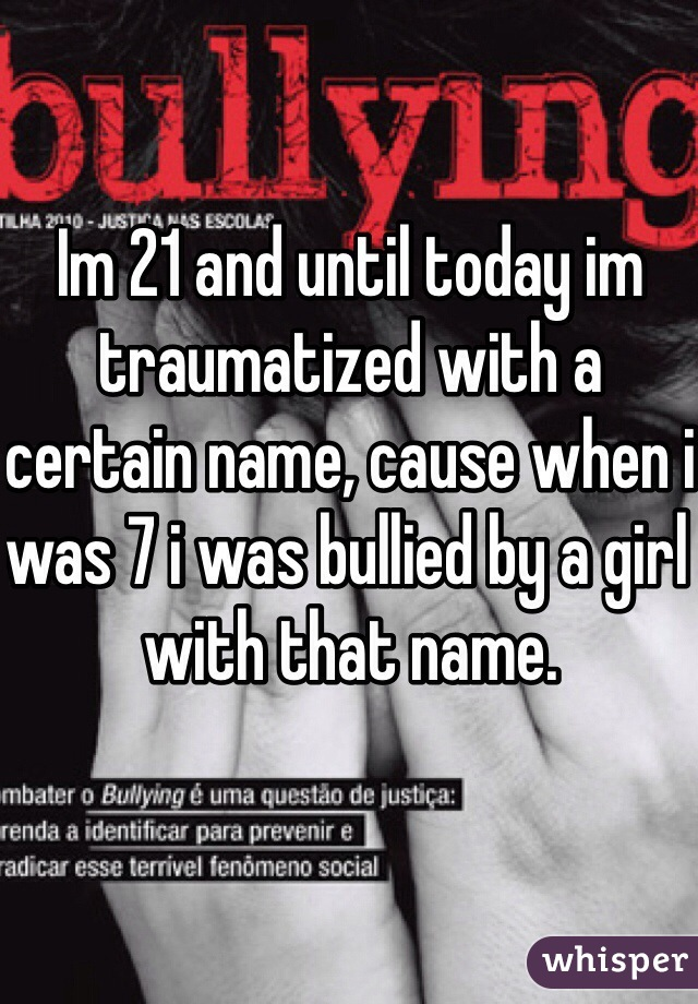 Im 21 and until today im traumatized with a certain name, cause when i was 7 i was bullied by a girl with that name.
