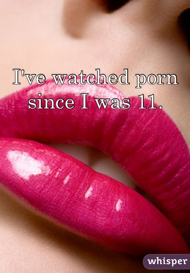 I've watched porn since I was 11.