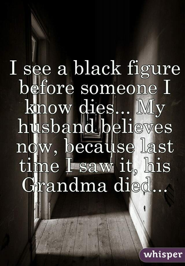 I see a black figure before someone I know dies... My husband believes now, because last time I saw it, his Grandma died...