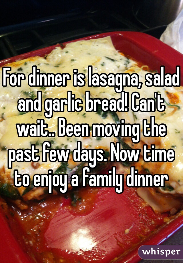 For dinner is lasagna, salad and garlic bread! Can't wait.. Been moving the past few days. Now time to enjoy a family dinner