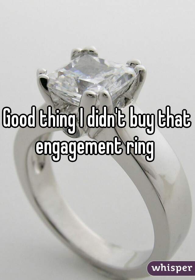 Good thing I didn't buy that engagement ring