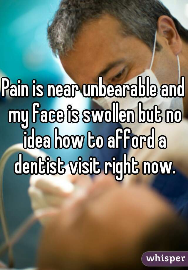 Pain is near unbearable and my face is swollen but no idea how to afford a dentist visit right now.