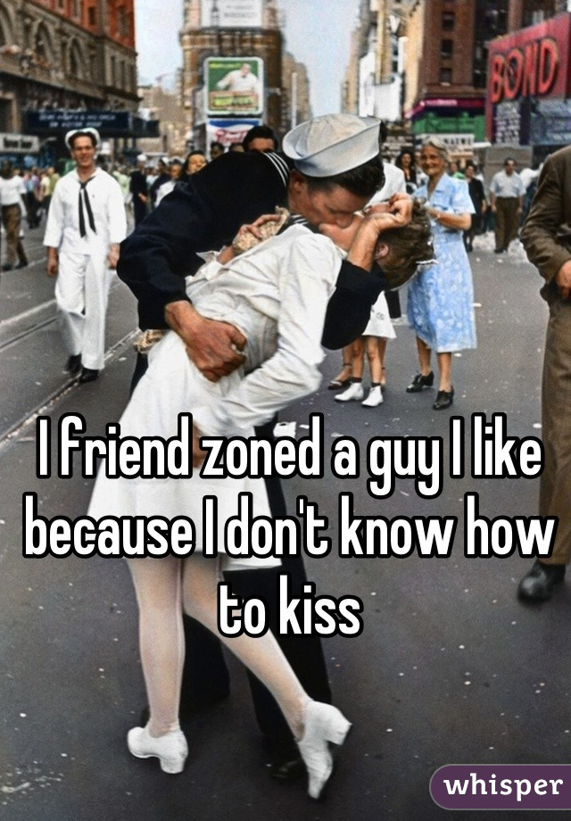 I friend zoned a guy I like because I don't know how to kiss