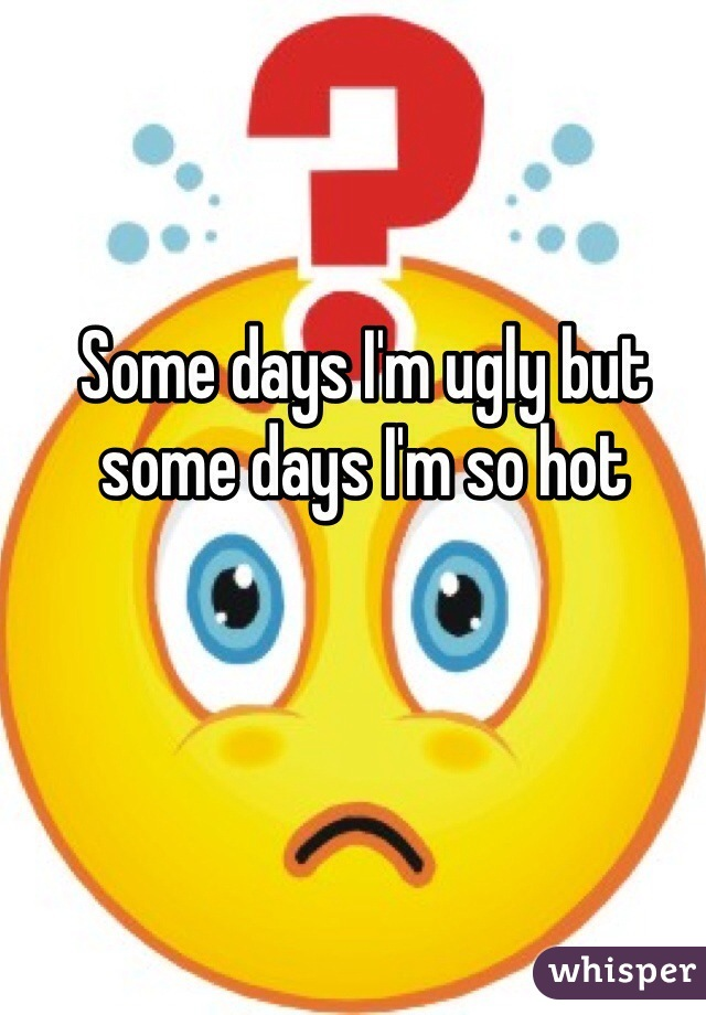 Some days I'm ugly but some days I'm so hot