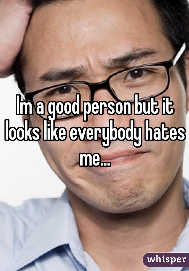 Im a good person but it looks like everybody hates me...