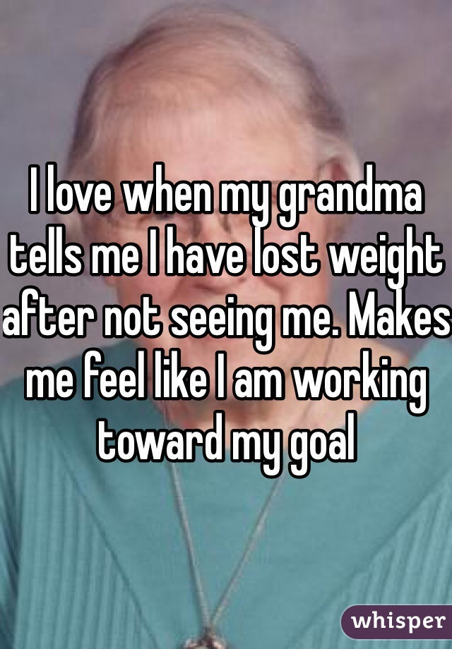 I love when my grandma tells me I have lost weight after not seeing me. Makes me feel like I am working toward my goal