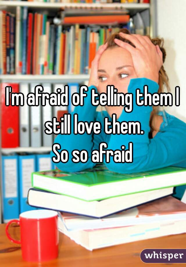 I'm afraid of telling them I still love them.  So so afraid