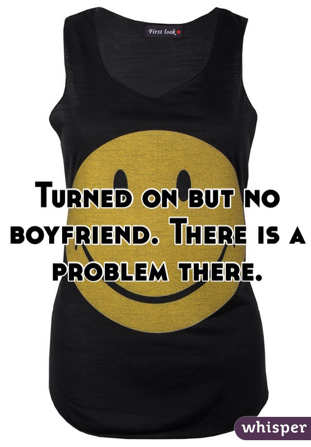 Turned on but no boyfriend. There is a problem there.