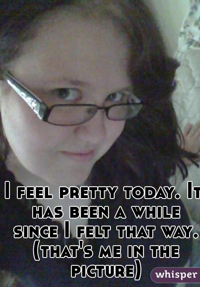 I feel pretty today. It has been a while since I felt that way. (that's me in the picture)