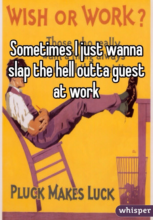 Sometimes I just wanna slap the hell outta guest at work