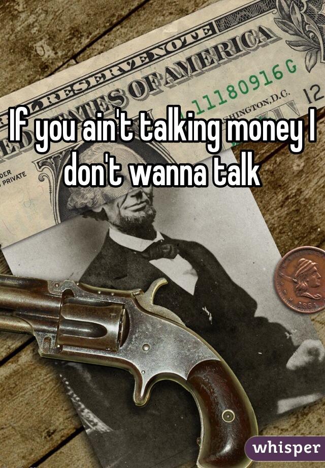 If you ain't talking money I don't wanna talk