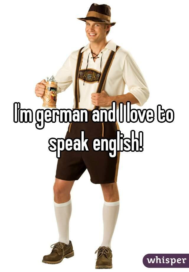 I'm german and I love to speak english!