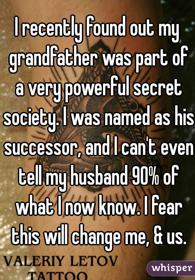 I recently found out my grandfather was part of a very powerful secret society. I was named as his successor, and I can't even tell my husband 90% of what I now know. I fear this will change me, & us.