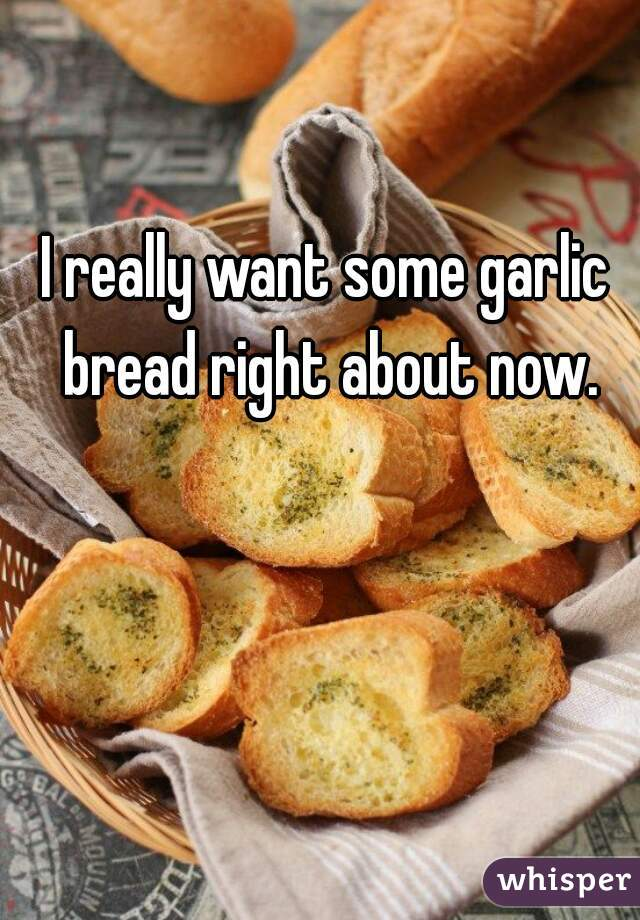 I really want some garlic bread right about now.