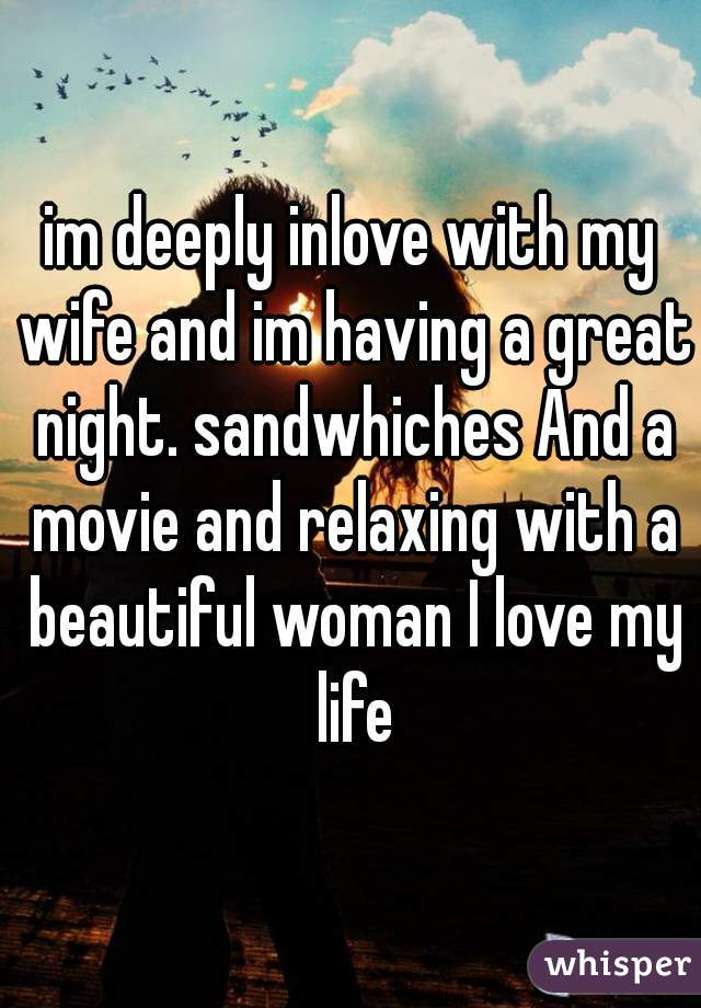 im deeply inlove with my wife and im having a great night. sandwhiches And a movie and relaxing with a beautiful woman I love my life