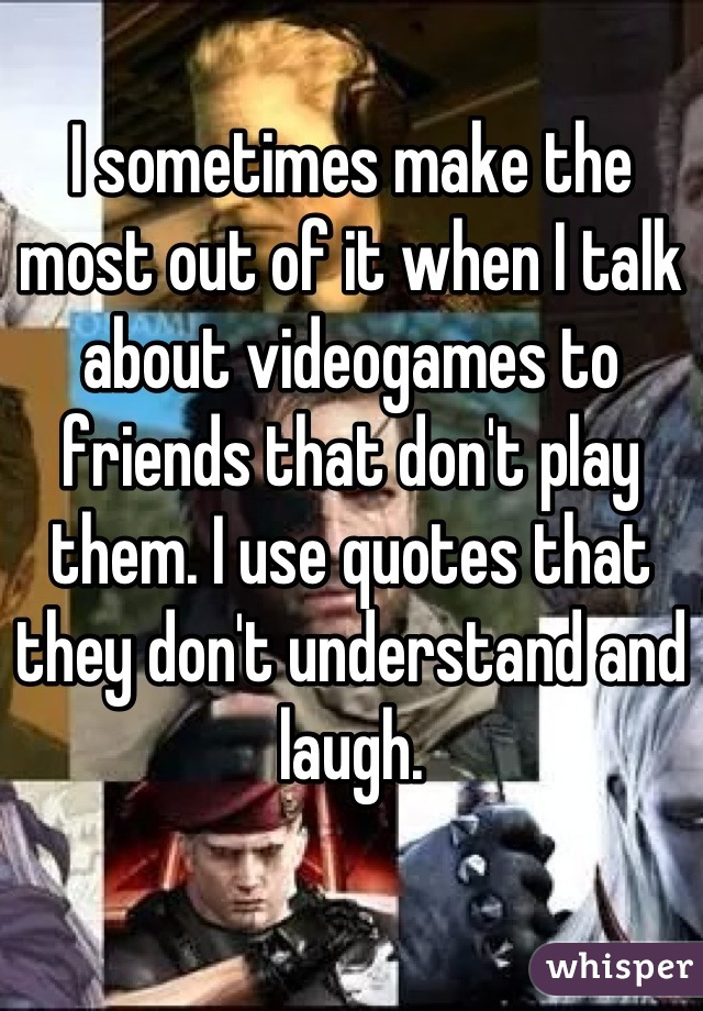 I sometimes make the most out of it when I talk about videogames to friends that don't play them. I use quotes that they don't understand and laugh.
