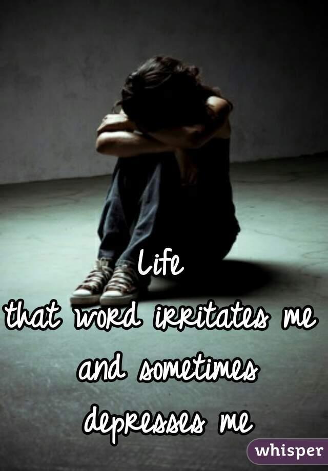 Life that word irritates me and sometimes depresses me