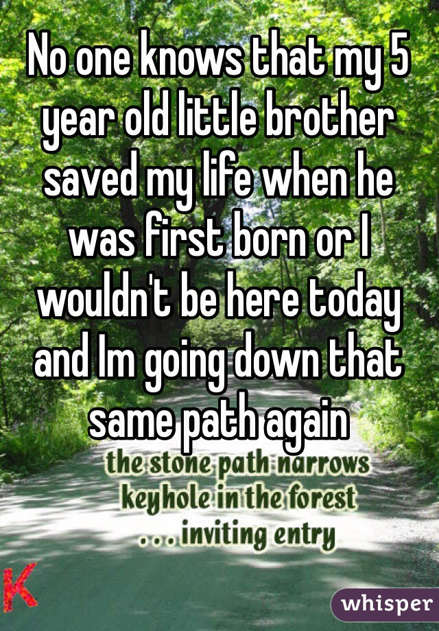 No one knows that my 5 year old little brother saved my life when he was first born or I wouldn't be here today and Im going down that same path again