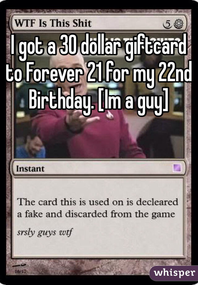I got a 30 dollar giftcard to Forever 21 for my 22nd Birthday. [Im a guy]
