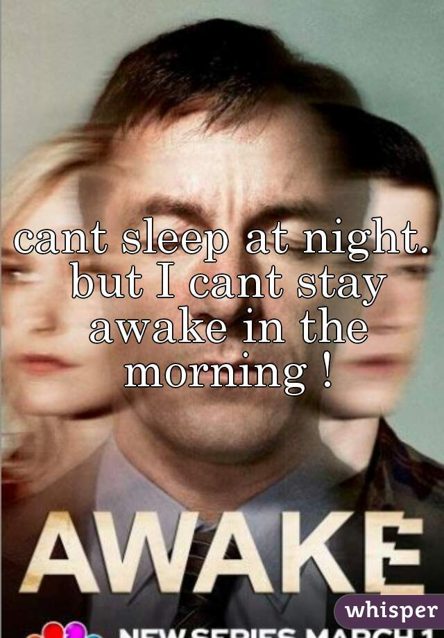 cant sleep at night. but I cant stay awake in the morning !