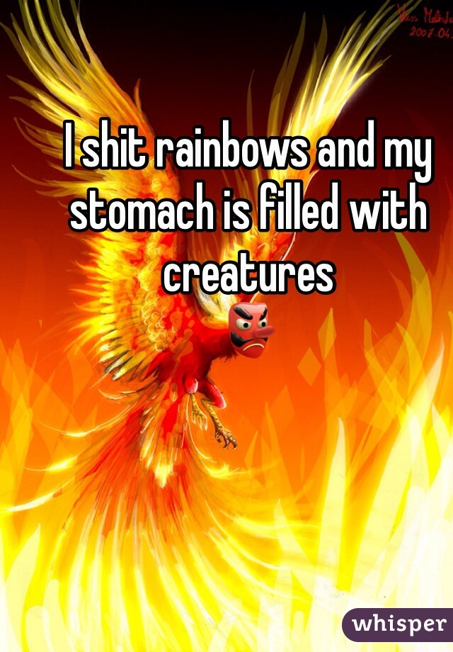 I shit rainbows and my stomach is filled with creatures 👺
