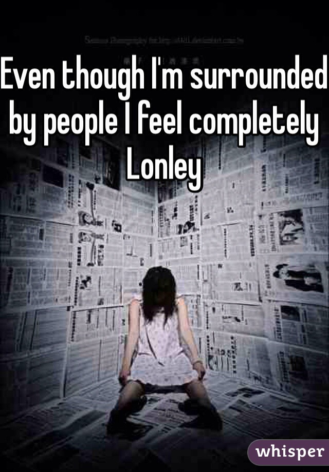 Even though I'm surrounded by people I feel completely Lonley
