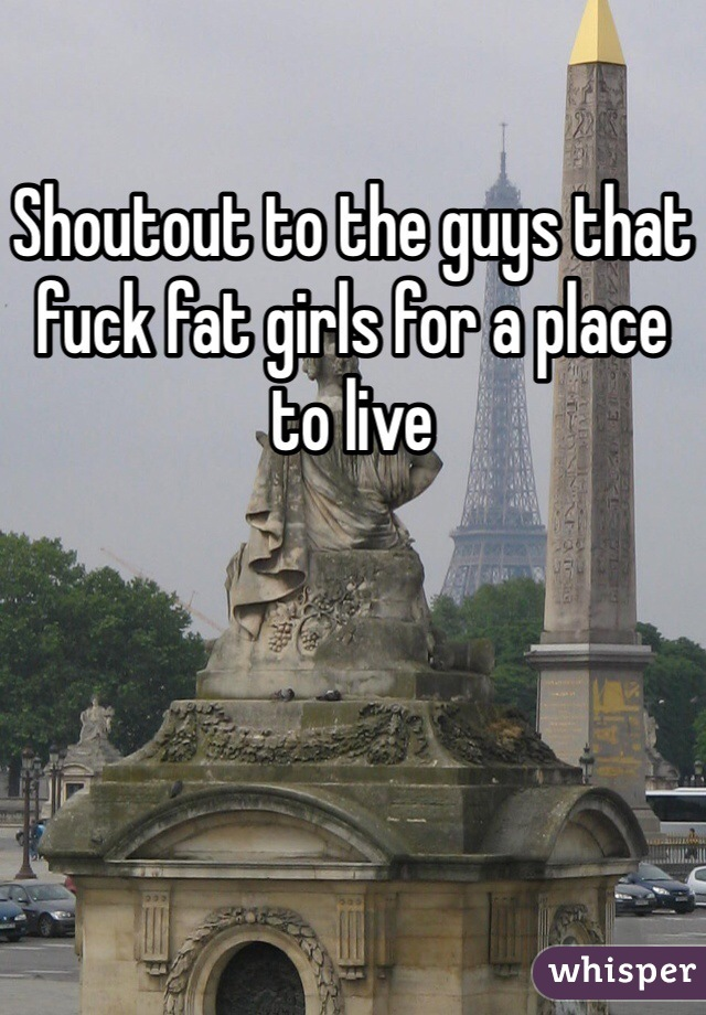 Shoutout to the guys that fuck fat girls for a place to live