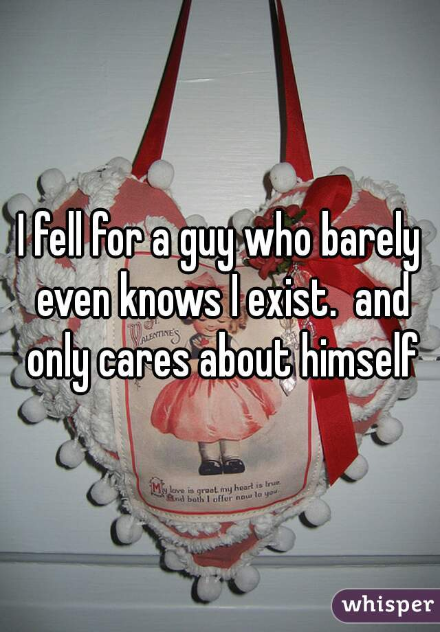 I fell for a guy who barely even knows I exist.  and only cares about himself