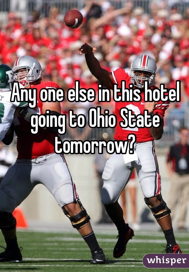 Any one else in this hotel going to Ohio State tomorrow?